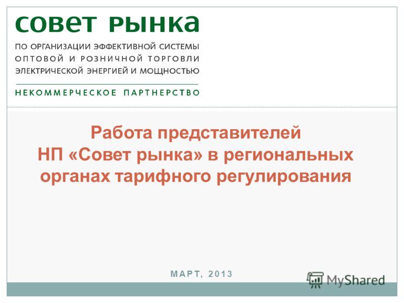 МАРТ, 2013 Работа представителей НП «Совет рынка» в региональных органах тарифного регулирования