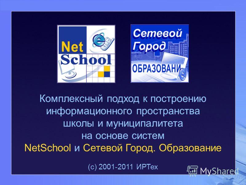 Комплексный подход к построению информационного пространства школы и муниципалитета на основе систем NetSchool и Сетевой Город. Образование (с) 2001-2011 ИРТех