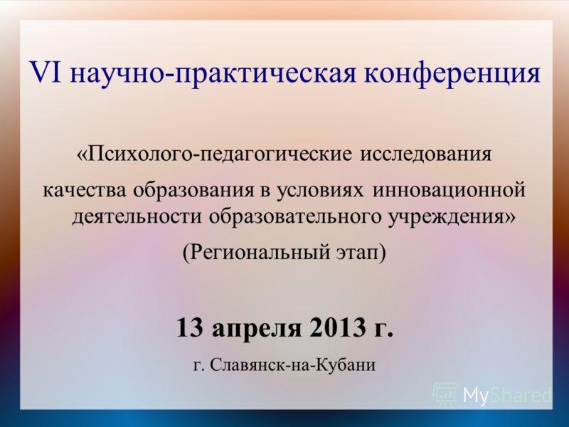 VI научно-практическая конференция «Психолого-педагогические исследования качества образования в условиях инновационной деятельности образовательного учреждения» (Региональный этап) 13 апреля 2013 г. г. Славянск-на-Кубани