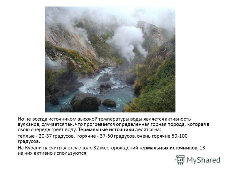 Но не всегда источником высокой температуры воды является активность вулканов, случается так, что прогревается определенная горная порода, которая в свою очередь греет воду. Термальные источники делятся на: теплые - 20-37 градусов, горячие - 37-50 гр