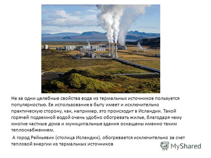 Не за одни целебные свойства вода из термальных источников пользуется популярностью. Ее использование в быту имеет и исключительно практическую сторону, как, например, это происходит в Исландии. Такой горячей подземной водой очень удобно обогревать ж