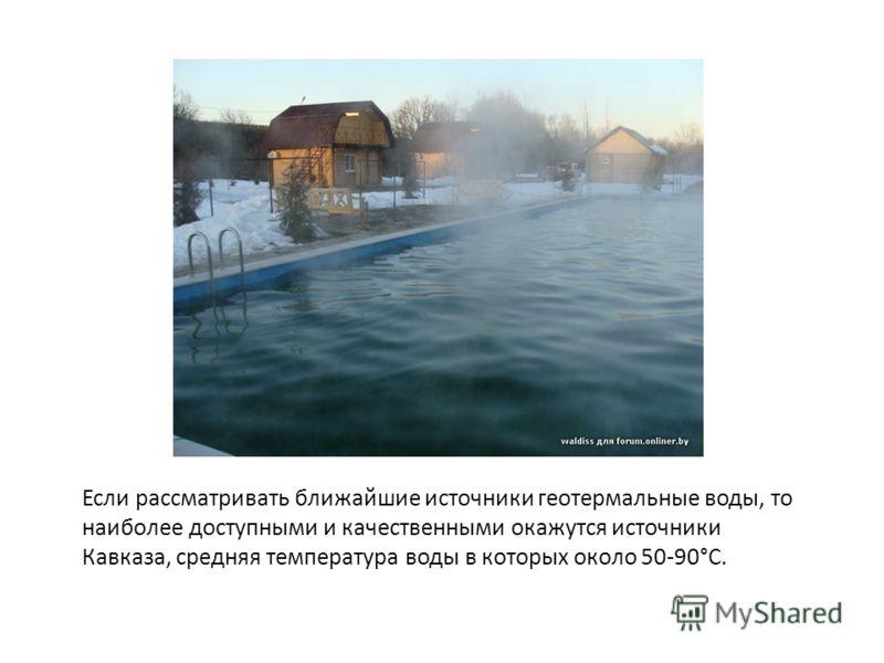 Если рассматривать ближайшие источники геотермальные воды, то наиболее доступными и качественными окажутся источники Кавказа, средняя температура воды в которых около 50-90°С.