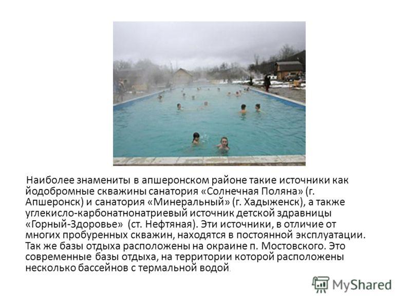 Наиболее знамениты в апшеронском районе такие источники как йодобромные скважины санатория «Солнечная Поляна» (г. Апшеронск) и санатория «Минеральный» (г. Хадыженск), а также углекисло-карбонатнонатриевый источник детской здравницы «Горный-Здоровье»
