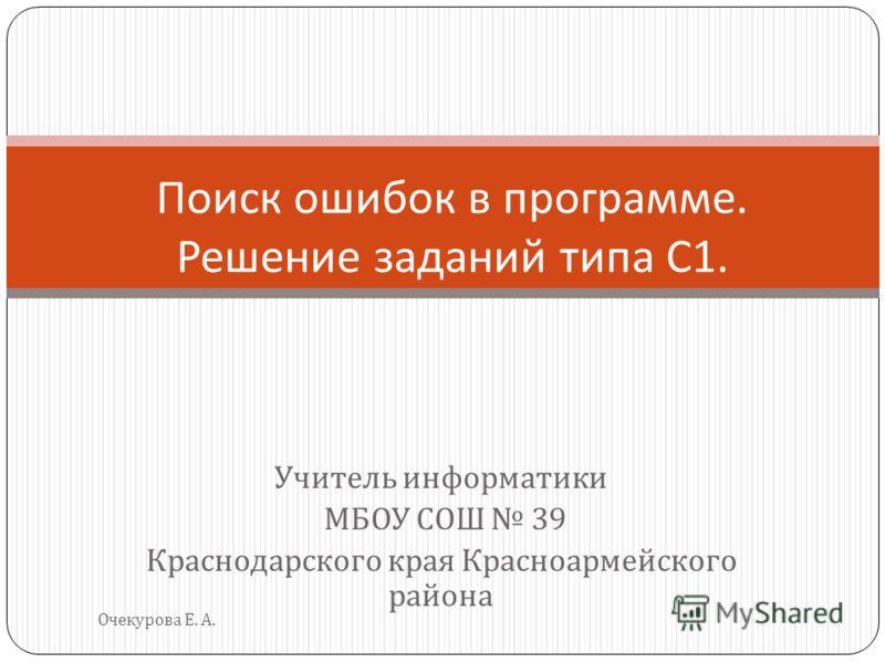 Учитель информатики МБОУ СОШ 39 Краснодарского края Красноармейского района Очекурова Е. А. Поиск ошибок в программе. Решение заданий типа С 1.
