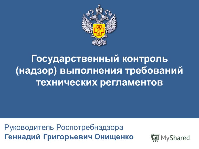 Государственный контроль (надзор) выполнения требований технических регламентов Руководитель Роспотребнадзора Геннадий Григорьевич Онищенко