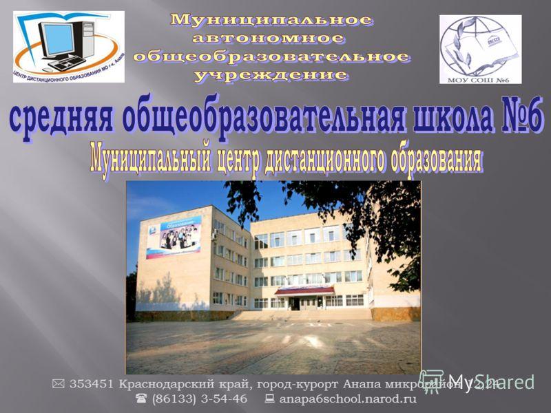 353451 Краснодарский край, город-курорт Анапа микрорайон 12,24 (86133) 3-54-46 anapa6school.narod.ru