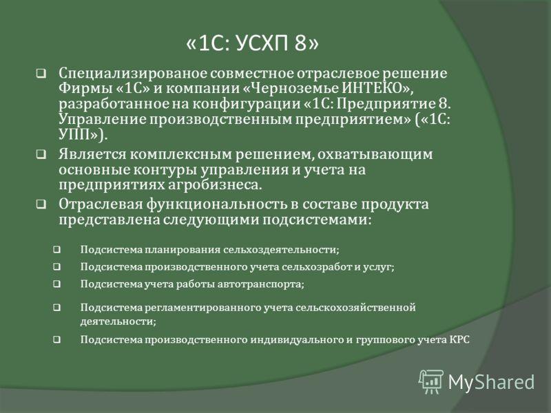 «1С: УСХП 8» Специализированое совместное отраслевое решение Фирмы «1С» и компании «Черноземье ИНТЕКО», разработанное на конфигурации «1С: Предприятие 8. Управление производственным предприятием» («1С: УПП»). Является комплексным решением, охватывающ