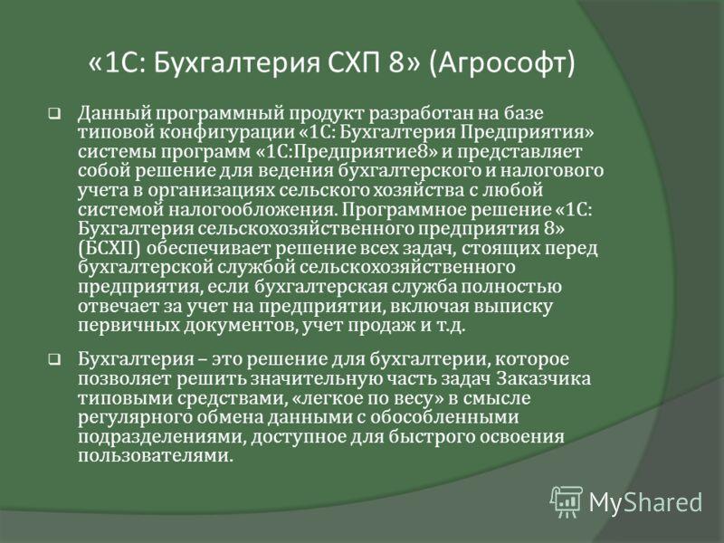 «1С: Бухгалтерия СХП 8» (Агрософт) Данный программный продукт разработан на базе типовой конфигурации «1С: Бухгалтерия Предприятия» системы программ «1С:Предприятие8» и представляет собой решение для ведения бухгалтерского и налогового учета в органи