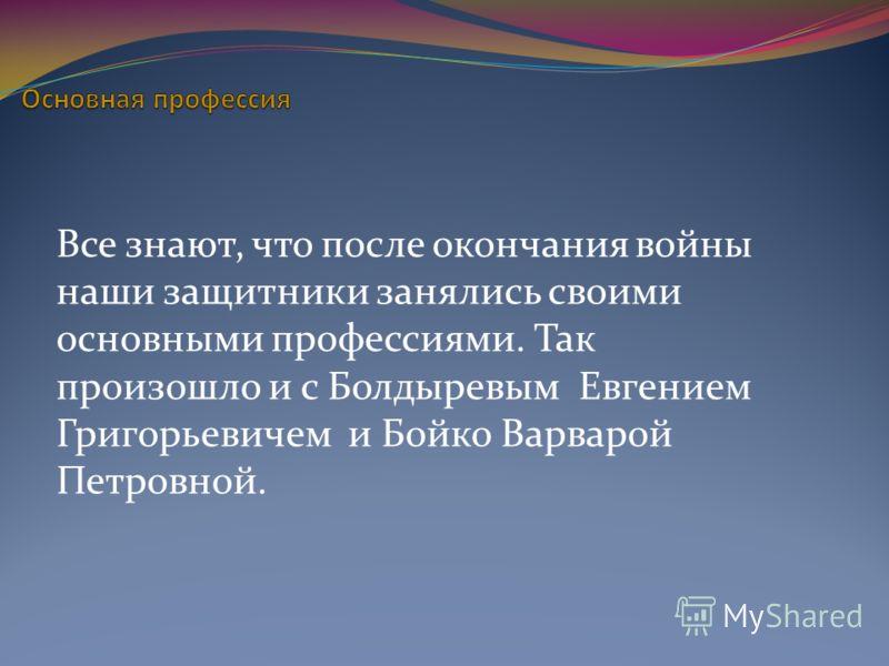 Все знают, что после окончания войны наши защитники занялись своими основными профессиями. Так произошло и с Болдыревым Евгением Григорьевичем и Бойко Варварой Петровной.