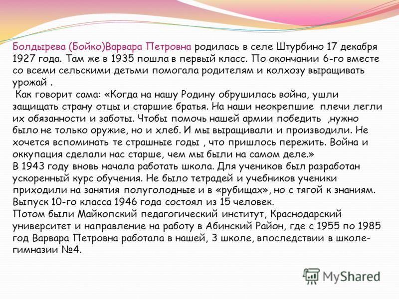 Болдырева (Бойко)Варвара Петровна родилась в селе Штурбино 17 декабря 1927 года. Там же в 1935 пошла в первый класс. По окончании 6-го вместе со всеми сельскими детьми помогала родителям и колхозу выращивать урожай. Как говорит сама: «Когда на нашу Р