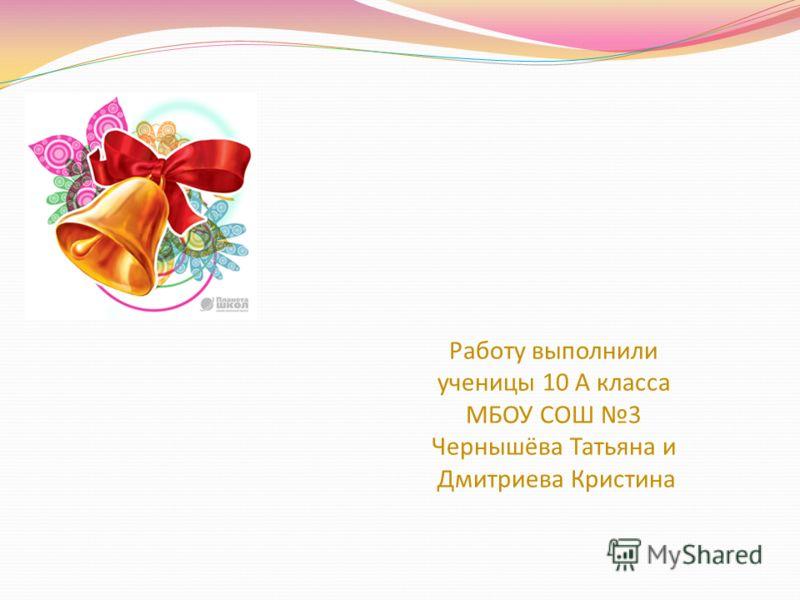 Работу выполнили ученицы 10 А класса МБОУ СОШ 3 Чернышёва Татьяна и Дмитриева Кристина