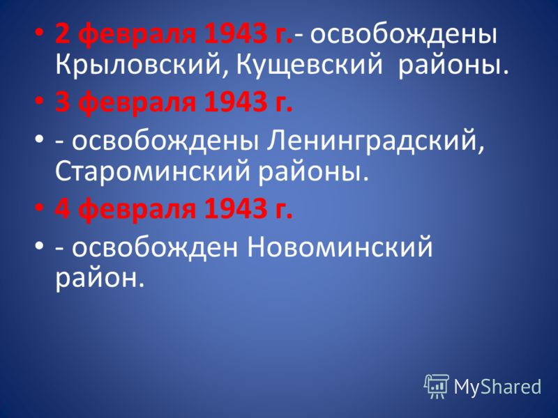 2 февраля 1943 г.- освобождены Крыловский, Кущевский районы. 3 февраля 1943 г. - освобождены Ленинградский, Староминский районы. 4 февраля 1943 г. - освобожден Новоминский район.