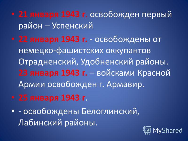 21 января 1943 г. освобожден первый район – Успенский 22 января 1943 г. - освобождены от немецко-фашистских оккупантов Отрадненский, Удобненский районы. 23 января 1943 г. – войсками Красной Армии освобожден г. Армавир. 25 января 1943 г. - освобождены