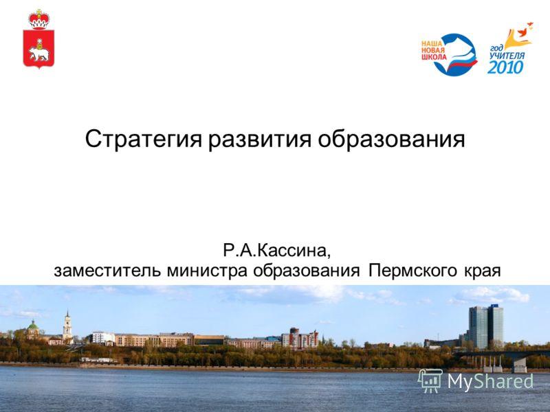 Стратегия развития образования Р.А.Кассина, заместитель министра образования Пермского края