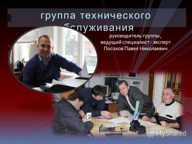 группа технического обслуживания руководитель группы, ведущий специалист - эксперт Посохов Павел Николаевич