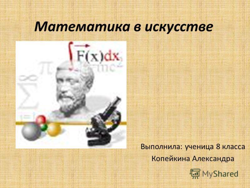 Математика в искусстве Выполнила: ученица 8 класса Копейкина Александра