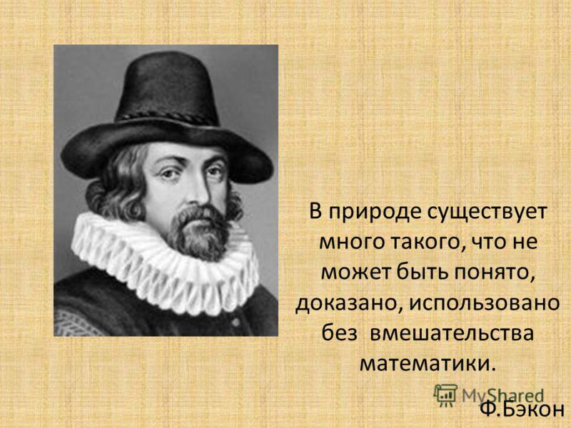В природе существует много такого, что не может быть понято, доказано, использовано без вмешательства математики. Ф.Бэкон