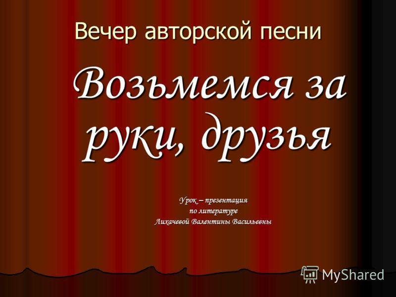 Вечер авторской песни Возьмемся за руки, друзья Урок – презентация по литературе Лихачевой Валентины Васильевны