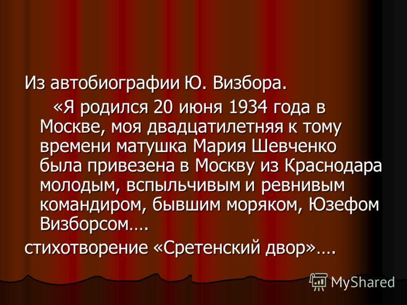 Из автобиографии Ю. Визбора. «Я родился 20 июня 1934 года в Москве, моя двадцатилетняя к тому времени матушка Мария Шевченко была привезена в Москву из Краснодара молодым, вспыльчивым и ревнивым командиром, бывшим моряком, Юзефом Визборсом…. «Я родил