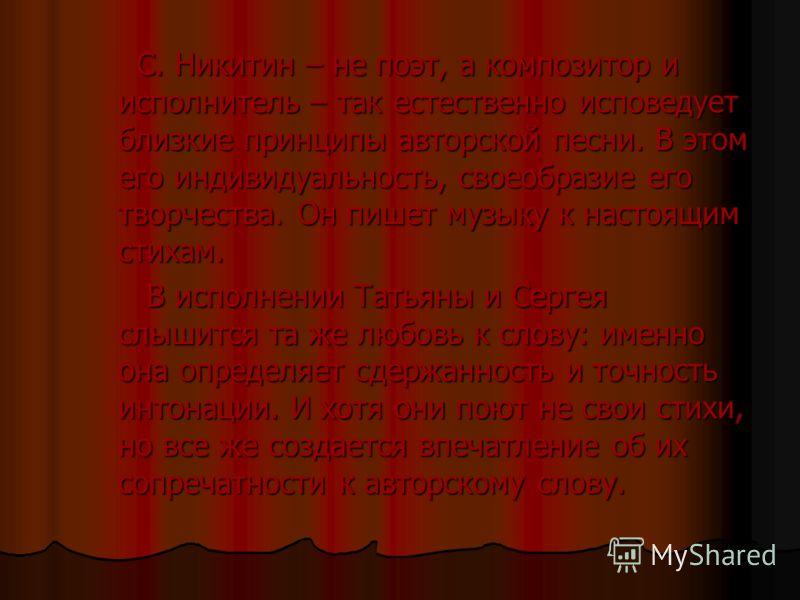 С. Никитин – не поэт, а композитор и исполнитель – так естественно исповедует близкие принципы авторской песни. В этом его индивидуальность, своеобразие его творчества. Он пишет музыку к настоящим стихам. В исполнении Татьяны и Сергея слышится та же
