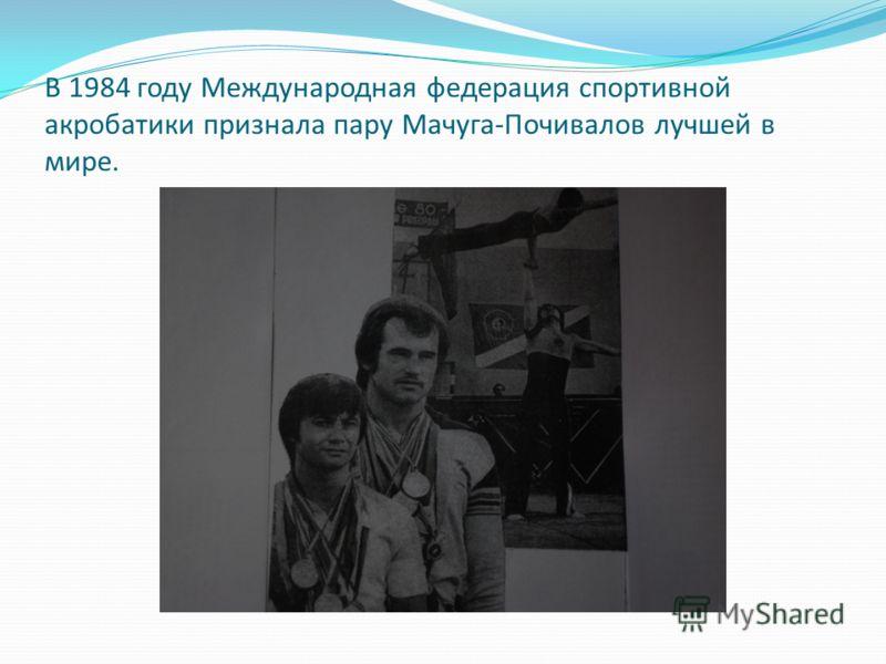 В 1984 году Международная федерация спортивной акробатики признала пару Мачуга-Почивалов лучшей в мире.