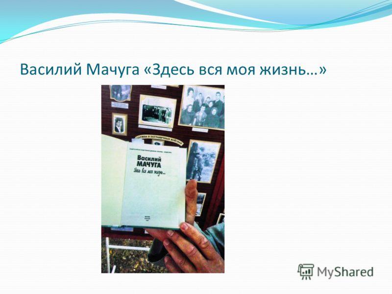 Василий Мачуга «Здесь вся моя жизнь…»