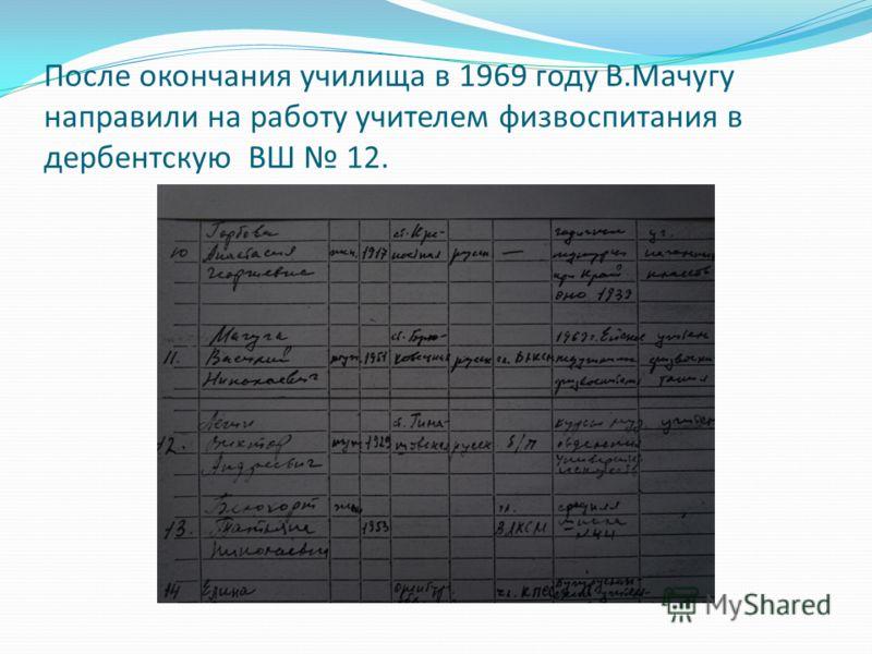 После окончания училища в 1969 году В.Мачугу направили на работу учителем физвоспитания в дербентскую ВШ 12.