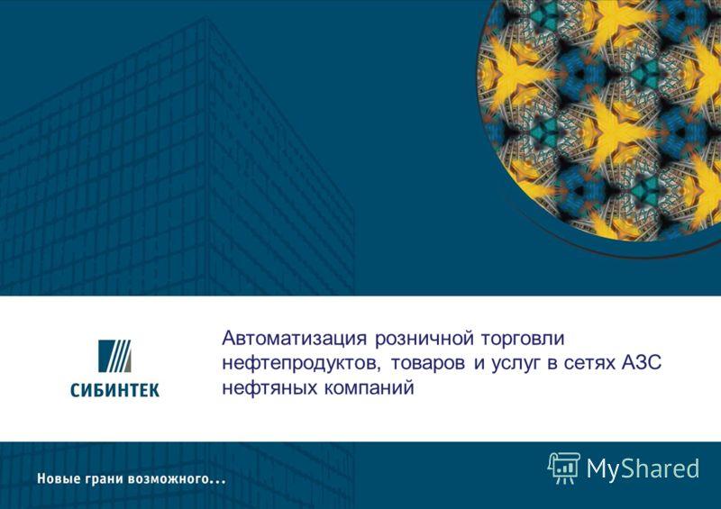 Автоматизация розничной торговли нефтепродуктов, товаров и услуг в сетях АЗС нефтяных компаний