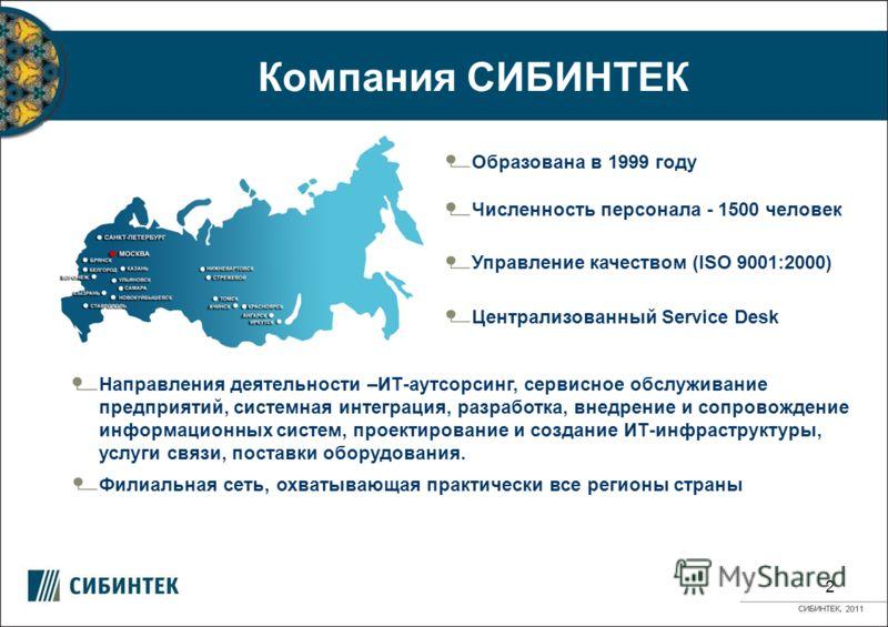 Компания СИБИНТЕК 2 Образована в 1999 году Управление качеством (ISO 9001:2000) Численность персонала - 1500 человек Направления деятельности –ИТ-аутсорсинг, сервисное обслуживание предприятий, системная интеграция, разработка, внедрение и сопровожде