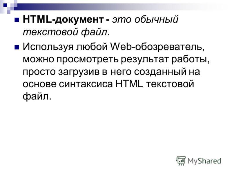 HTML-документ - это обычный текстовой файл. Используя любой Web-обозреватель, можно просмотреть результат работы, просто загрузив в него созданный на основе синтаксиса HTML текстовой файл.