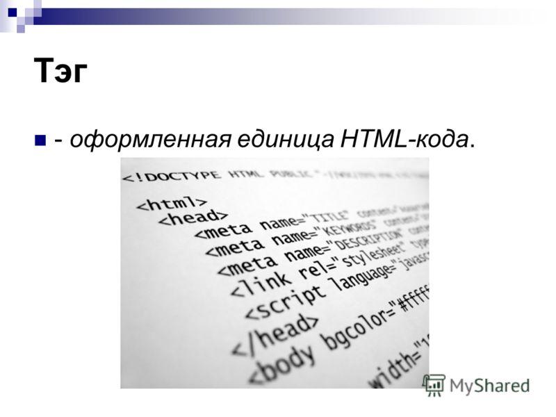 Тэг - оформленная единица HTML-кода.