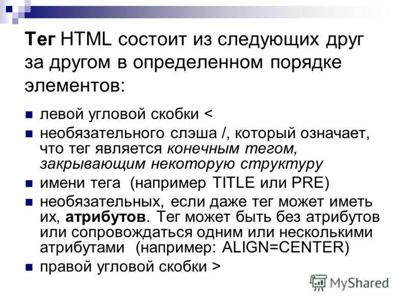 Тег HTML состоит из следующих друг за другом в определенном порядке элементов: левой угловой скобки < необязательного слэша /, который означает, что тег является конечным тегом, закрывающим некоторую структуру имени тега (например TITLE или PRE) необ