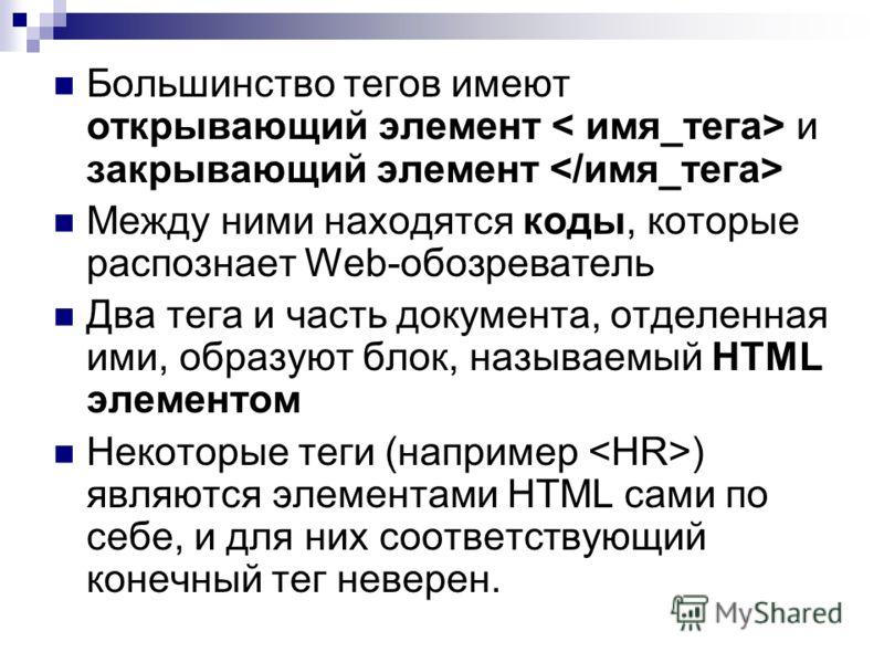 Большинство тегов имеют открывающий элемент и закрывающий элемент Между ними находятся коды, которые распознает Web-обозреватель Два тега и часть документа, отделенная ими, образуют блок, называемый HTML элементом Некоторые теги (например ) являются