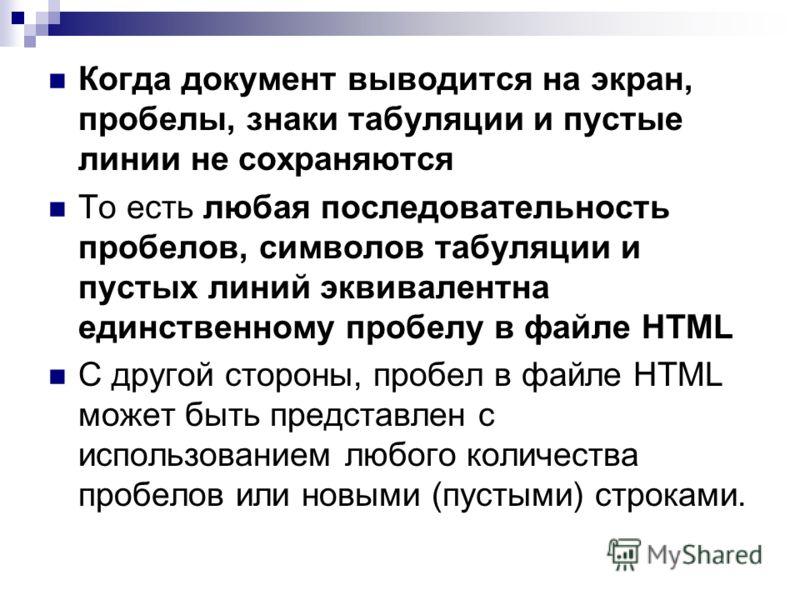 Когда документ выводится на экран, пробелы, знаки табуляции и пустые линии не сохраняются То есть любая последовательность пробелов, символов табуляции и пустых линий эквивалентна единственному пробелу в файле HTML С другой стороны, пробел в файле HT