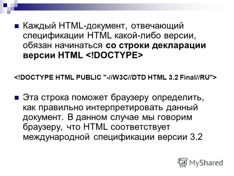 Каждый HTML-документ, отвечающий спецификации HTML какой-либо версии, обязан начинаться со строки декларации версии HTML Эта строка поможет браузеру определить, как правильно интерпретировать данный документ. В данном случае мы говорим браузеру, что