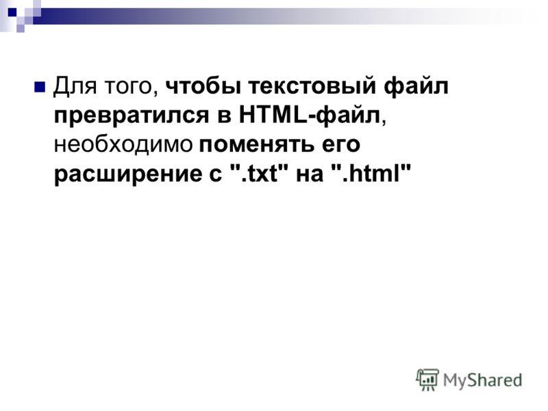 Для того, чтобы текстовый файл превратился в HTML-файл, необходимо поменять его расширение с .txt на .html