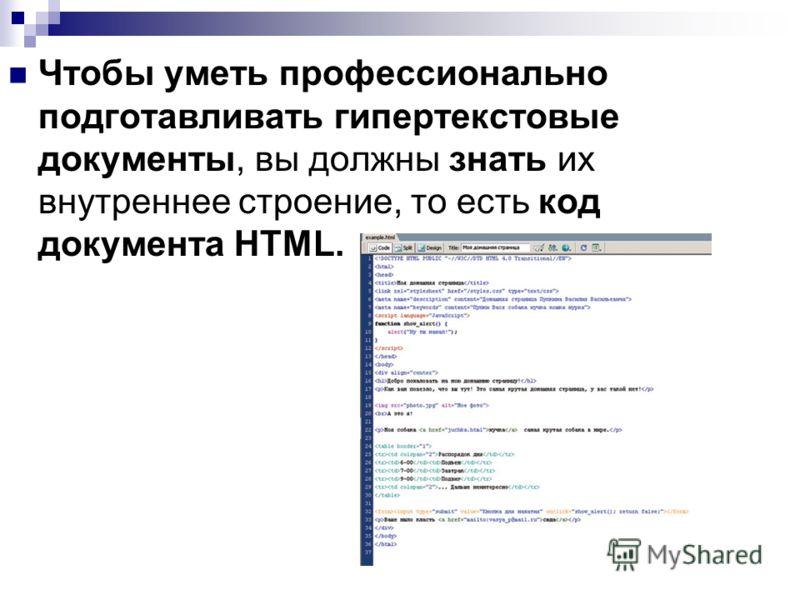Чтобы уметь профессионально подготавливать гипертекстовые документы, вы должны знать их внутреннее строение, то есть код документа HTML.