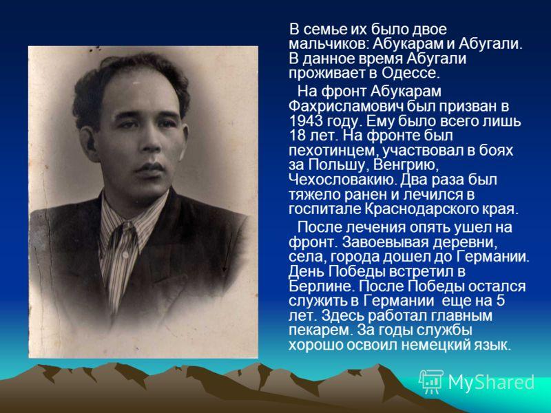 В семье их было двое мальчиков: Абукарам и Абугали. В данное время Абугали проживает в Одессе. На фронт Абукарам Фахрисламович был призван в 1943 году. Ему было всего лишь 18 лет. На фронте был пехотинцем, участвовал в боях за Польшу, Венгрию, Чехосл