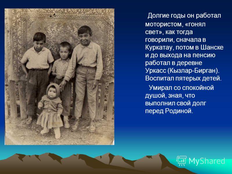 Долгие годы он работал мотористом, «гонял свет», как тогда говорили, сначала в Куркатау, потом в Шанске и до выхода на пенсию работал в деревне Уркасс (Кызлар-Бирган). Воспитал пятерых детей. Умирал со спокойной душой, зная, что выполнил свой долг пе