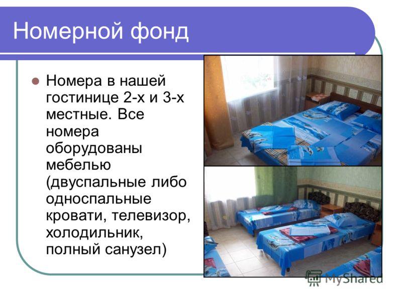 Номерной фонд Номера в нашей гостинице 2-х и 3-х местные. Все номера оборудованы мебелью (двуспальные либо односпальные кровати, телевизор, холодильник, полный санузел)