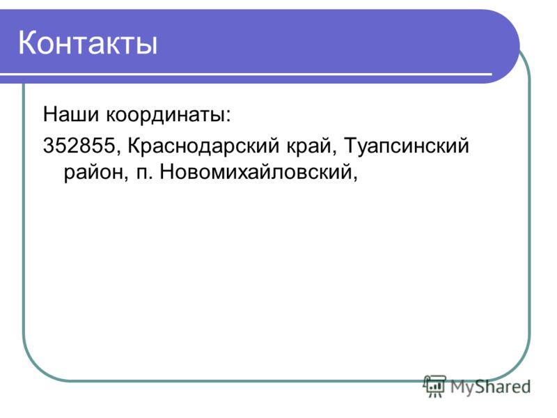 Контакты Наши координаты: 352855, Краснодарский край, Туапсинский район, п. Новомихайловский,