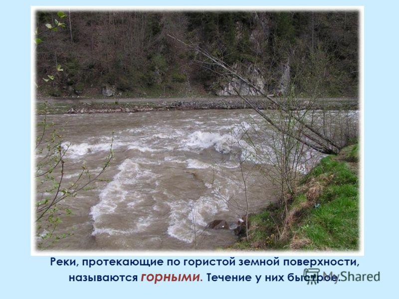 Реки, протекающие по гористой земной поверхности, называются горными. Течение у них быстрое.