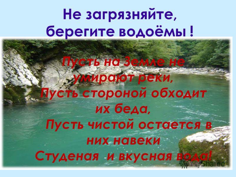 Не загрязняйте, берегите водоёмы ! Пусть на Земле не умирают реки, Пусть стороной обходит их беда, Пусть чистой остается в них навеки Студеная и вкусная вода!