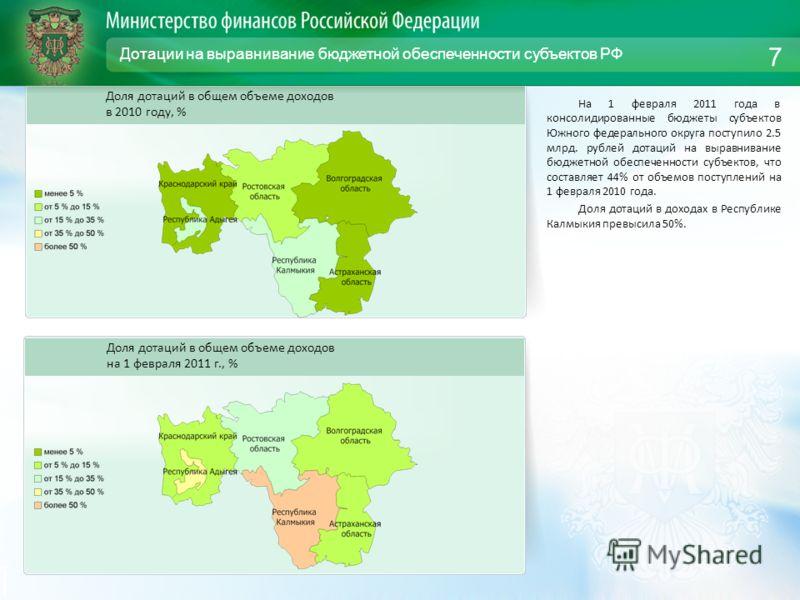 Дотации на выравнивание бюджетной обеспеченности субъектов РФ На 1 февраля 2011 года в консолидированные бюджеты субъектов Южного федерального округа поступило 2.5 млрд. рублей дотаций на выравнивание бюджетной обеспеченности субъектов, что составляе