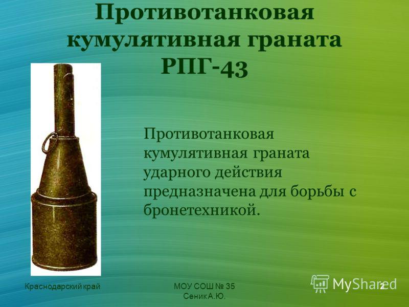 Краснодарский крайМОУ СОШ 35 Сеник А.Ю. 2 Противотанковая кумулятивная граната РПГ-43 Противотанковая кумулятивная граната ударного действия предназначена для борьбы с бронетехникой.