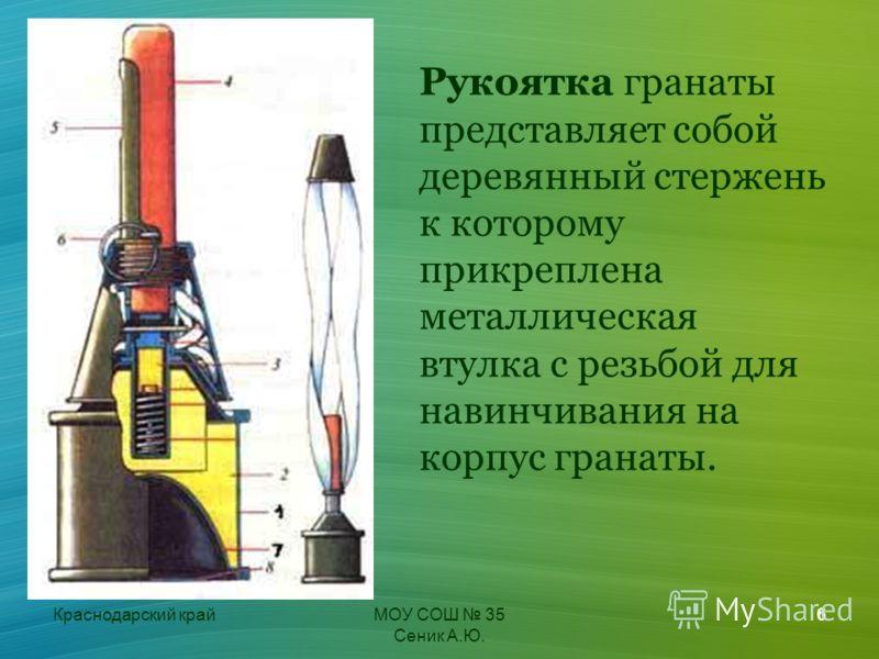 Краснодарский крайМОУ СОШ 35 Сеник А.Ю. 6 Рукоятка гранаты представляет собой деревянный стержень к которому прикреплена металлическая втулка с резьбой для навинчивания на корпус гранаты.