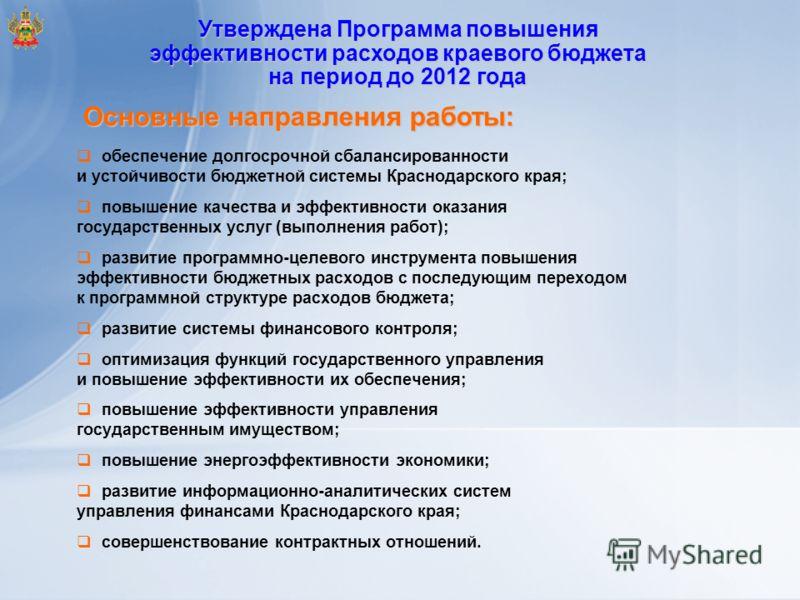 Утверждена Программа повышения эффективности расходов краевого бюджета на период до 2012 года Основные направления работы: обеспечение долгосрочной сбалансированности и устойчивости бюджетной системы Краснодарского края; повышение качества и эффектив