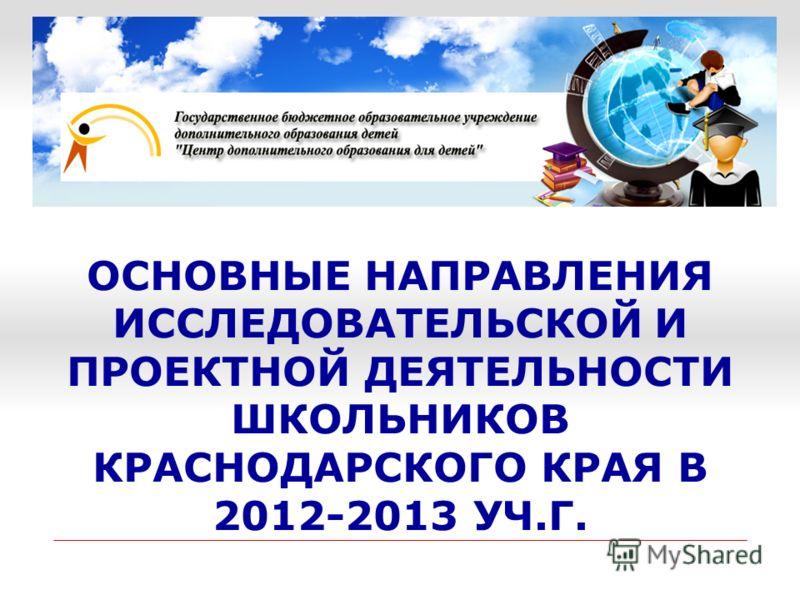 ОСНОВНЫЕ НАПРАВЛЕНИЯ ИССЛЕДОВАТЕЛЬСКОЙ И ПРОЕКТНОЙ ДЕЯТЕЛЬНОСТИ ШКОЛЬНИКОВ КРАСНОДАРСКОГО КРАЯ В 2012-2013 УЧ.Г.