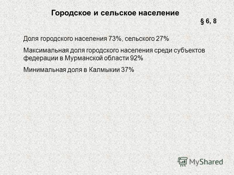 Городское и сельское население Доля городского населения 73%, сельского 27% Максимальная доля городского населения среди субъектов федерации в Мурманской области 92% Минимальная доля в Калмыкии 37% § 6, 8