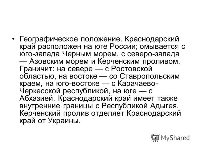 Географическое положение. Краснодарский край расположен на юге России; омывается с юго-запада Черным морем, с северо-запада Азовским морем и Керченским проливом. Граничит: на севере с Ростовской областью, на востоке со Ставропольским краем, на юго-во